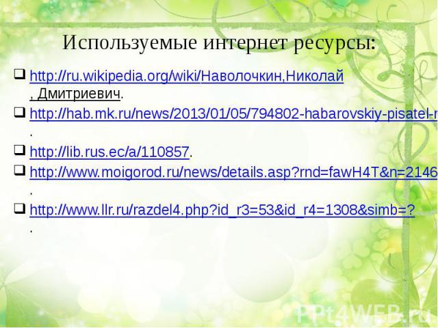 Используемые интернет ресурсы: http://ru.wikipedia.org/wiki/Наволочкин,Николай, Дмитриевич.http://hab.mk.ru/news/2013/01/05/794802-habarovskiy-pisatel-nikolay-navolochkin-otmechaet-90letniy-yubiley.html.http://lib.rus.ec/a/110857.http://www.moigorod…