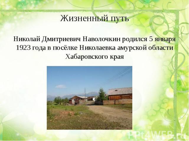 Жизненный путь Николай Дмитриевич Наволочкин родился 5 января 1923 года в посёлке Николаевка амурской области Хабаровского края