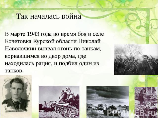 Так началась война В марте 1943 года во время боя в селе Кочетовка Курской области Николай Наволочкин вызвал огонь по танкам, ворвавшимся во двор дома, где находилась рация, и подбил один из танков.