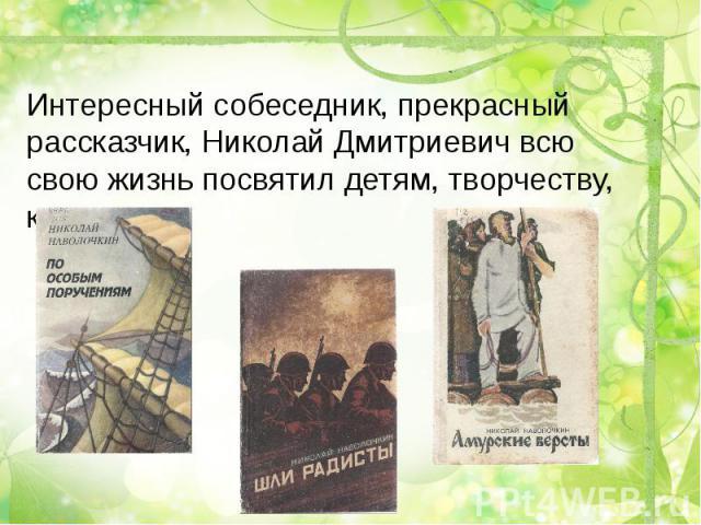 Интересный собеседник, прекрасный рассказчик, Николай Дмитриевич всю свою жизнь посвятил детям, творчеству, книгам