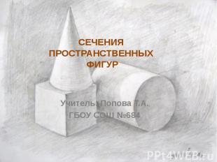 СЕЧЕНИЯ ПРОСТРАНСТВЕННЫХ ФИГУР Учитель: Попова Т.А.ГБОУ СОШ №684