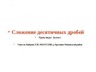 Сложение десятичных дробейУрок-игра 5классУчитель Бойцова Т.И. МАОУСОШ д. Орехов