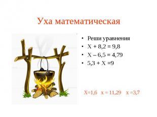 Уха математическая Реши уравненияХ + 8,2 = 9,8Х – 6,5 = 4,795,3 + Х =9