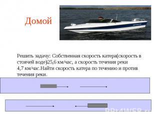 Домой Решить задачу: Собственная скорость катера(скорость в стоячей воде)25,6 км