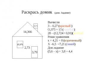 Раскрась домик (дом. Задание) Вычисли3 – 0,27 (красный )О,375 + 15 (голубой)28 –