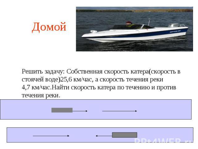 Домой Решить задачу: Собственная скорость катера(скорость в стоячей воде)25,6 км/час, а скорость течения реки4,7 км/час.Найти скорость катера по течению и противтечения реки.