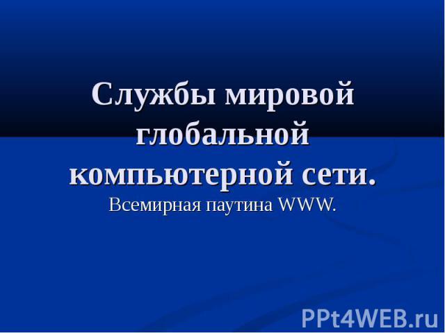 Службы мировой глобальной компьютерной сети. Всемирная паутина WWW.
