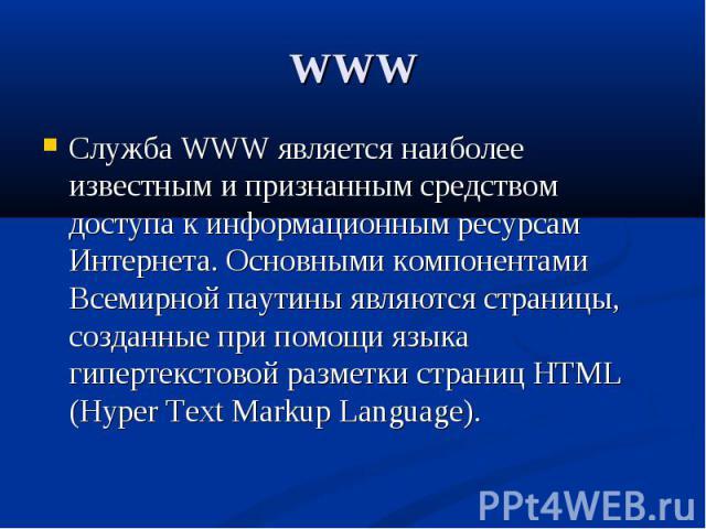 WWW Служба WWW является наиболее известным и признанным средством доступа к информационным ресурсам Интернета. Основными компонентами Всемирной паутины являются страницы, созданные при помощи языка гипертекстовой разметки страниц HTML (Hyper Text Ma…