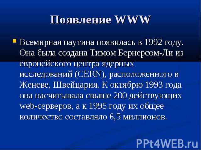 Появление WWW Всемирная паутина появилась в 1992 году. Она была создана Тимом Бернерсом-Ли из европейского центра ядерных исследований (CERN), расположенного в Женеве, Швейцария. К октябрю 1993 года она насчитывала свыше 200 действующих web-серверов…