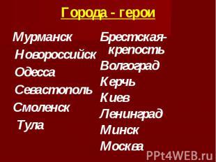 Города - герои МурманскНовороссийск ОдессаСевастополь Смоленск Тула Брестская-кр