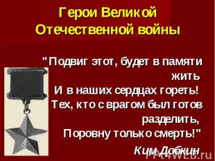 """Герои Великой Отечественной войны """"Подвиг этот, будет в памяти жить И в наших се"""