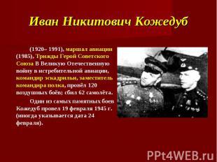 Иван Никитович Кожедуб (1920– 1991), маршал авиации (1985), Трижды Герой Советск