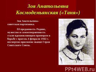 Зоя Анатольевна Космодемьянская («Таня») Зоя Анатольевна– советская партизанка.Е
