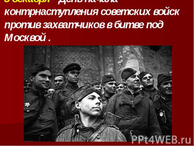 5 декабря - День начала контрнаступления советских войск против захватчиков в битве под Москвой .
