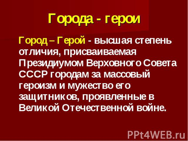 Города - герои Город – Герой - высшая степень отличия, присваиваемая Президиумом Верховного Совета СССР городам за массовый героизм и мужество его защитников, проявленные в Великой Отечественной войне.