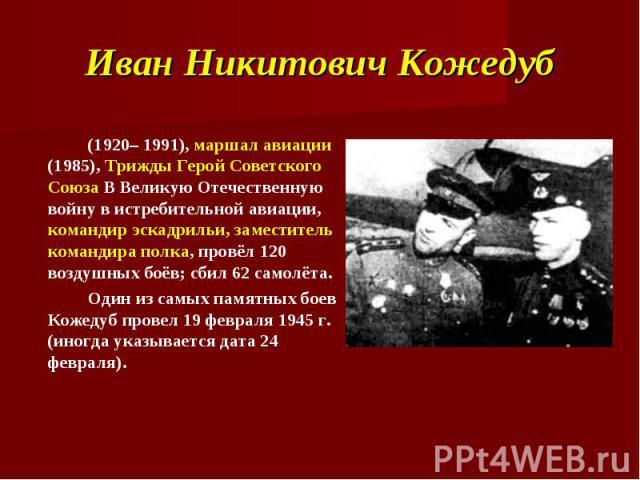 Иван Никитович Кожедуб (1920– 1991), маршал авиации (1985), Трижды Герой Советского Союза В Великую Отечественную войну в истребительной авиации, командир эскадрильи, заместитель командира полка, провёл 120 воздушных боёв; сбил 62 самолёта.Один из с…