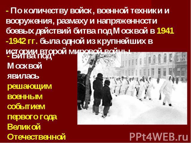 - По количеству войск, военной техники и вооружения, размаху и напряженности боевых действий битва под Москвой в 1941 -1942 гг. была одной из крупнейших в истории второй мировой войны. - Битва под Москвой явилась решающим военным событием первого го…