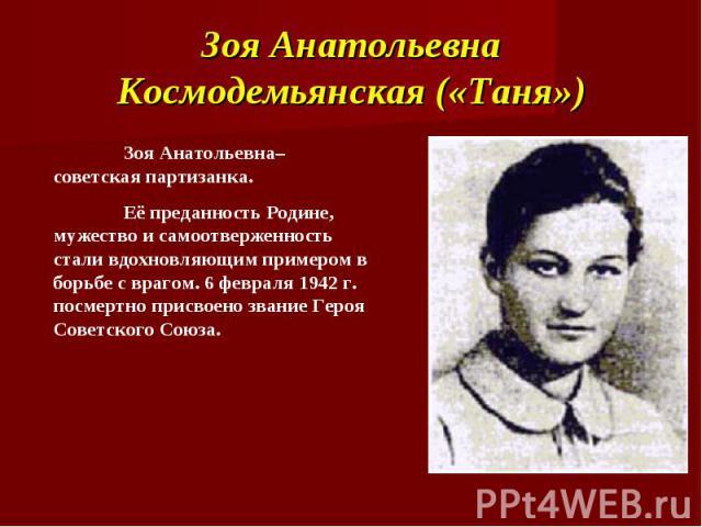Зоя Анатольевна Космодемьянская («Таня») Зоя Анатольевна– советская партизанка.Её преданность Родине, мужество и самоотверженность стали вдохновляющим примером в борьбе с врагом. 6 февраля 1942 г. посмертно присвоено звание Героя Советского Союза.