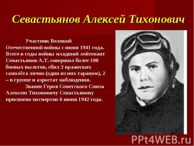 Севастьянов Алексей Тихонович Участник Великой Отечественной войны с июня 1941 года. Всего в годы войны младший лейтенант Севастьянов А.Т. совершил более 100 боевых вылетов, сбил 2 вражеских самолёта лично (один из них тараном), 2 – в группе и аэрос…