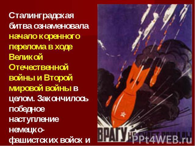 Сталинградская битва ознаменовала начало коренного перелома в ходе Великой Отечественной войны и Второй мировой войны в целом. Закончилось победное наступление немецко-фашистских войск и началось их изгнание с территории Советского Союза.