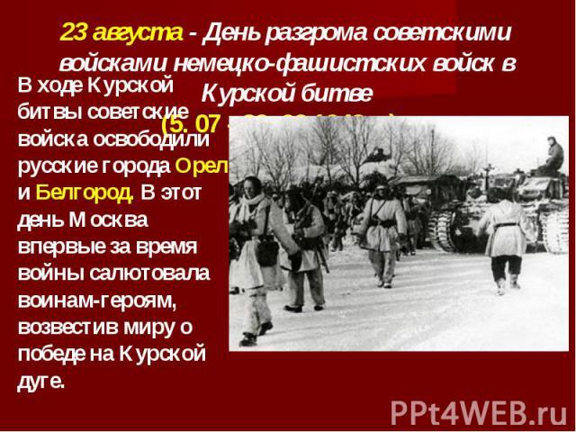 23 августа - День разгрома советскими войсками немецко-фашистских войск в Курской битве(5. 07 - 23. 08 1943 г.). В ходе Курской битвы советские войска освободили русские города Орел и Белгород. В этот день Москва впервые за время войны салютовала во…