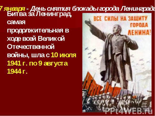 27 января - День снятия блокады города Ленинграда Битва за Ленинград, самая продолжительная в ходе всей Великой Отечественной войны, шла с 10 июля 1941 г. по 9 августа 1944 г.