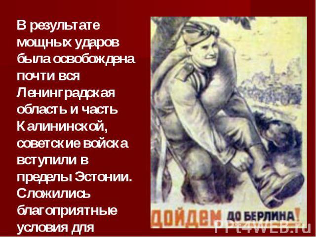 В результате мощных ударов была освобождена почти вся Ленинградская область и часть Калининской, советские войска вступили в пределы Эстонии. Сложились благоприятные условия для разгрома противника в Прибалтике.