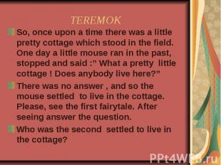 TEREMOK So, once upon a time there was a little pretty cottage which stood in th