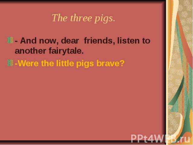 The three pigs. - And now, dear friends, listen to another fairytale.-Were the little pigs brave?