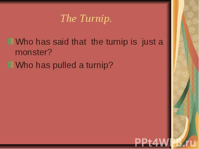 The Turnip. Who has said that the turnip is just a monster?Who has pulled a turnip?