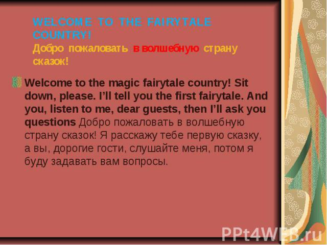 WELCOME TO THE FAIRYTALE COUNTRY! Добро пожаловать в волшебную страну сказок! Welcome to the magic fairytale country! Sit down, please. I'll tell you the first fairytale. And you, listen to me, dear guests, then I'll ask you questions Добро пожалова…