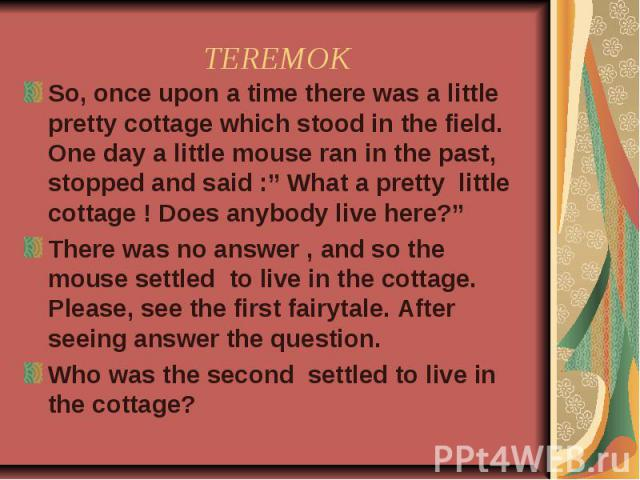 "TEREMOK So, once upon a time there was a little pretty cottage which stood in the field. One day a little mouse ran in the past, stopped and said :"" What a pretty little cottage ! Does anybody live here?""There was no answer , and so the mouse settle…"
