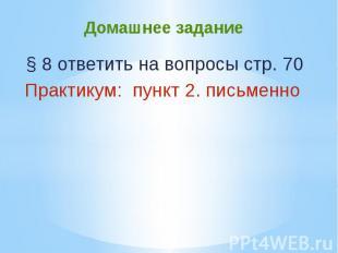 Домашнее задание § 8 ответить на вопросы стр. 70Практикум: пункт 2. письменно