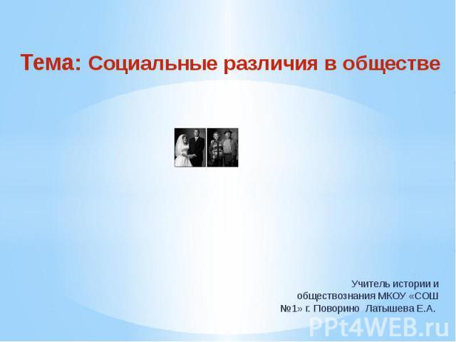 Тема: Социальные различия в обществе Учитель истории и обществознания МКОУ «СОШ №1» г. Поворино Латышева Е.А.