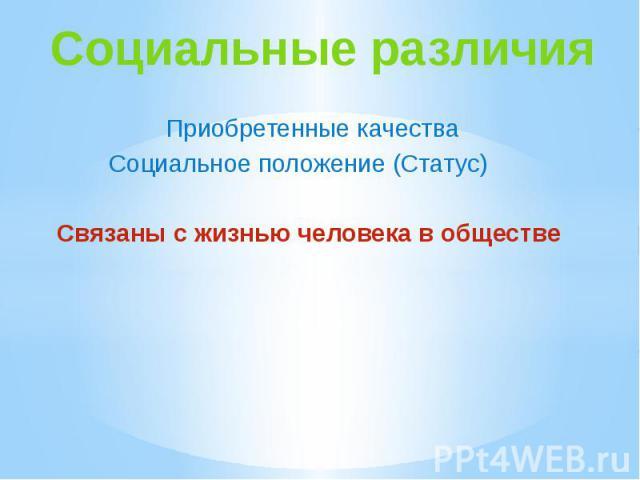 Социальные различия Приобретенные качестваСоциальное положение (Статус) Связаны с жизнью человека в обществе
