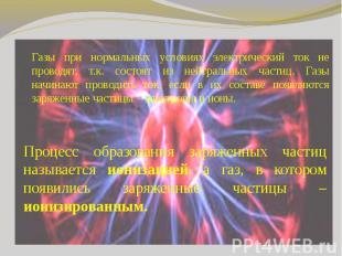 Газы при нормальных условиях электрический ток не проводят, т.к. состоят из нейт