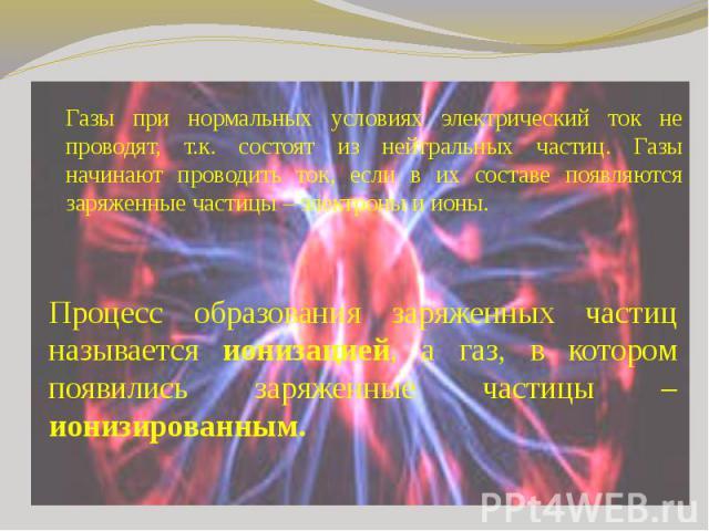 Газы при нормальных условиях электрический ток не проводят, т.к. состоят из нейтральных частиц. Газы начинают проводить ток, если в их составе появляются заряженные частицы – электроны и ионы. Процесс образования заряженных частиц называется ионизац…