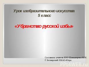 Урок изобразительного искусства 5 класс«Убранство русской избы»Составила: учител