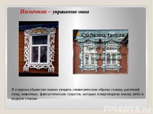 Наличник – украшение окна В узорном убранстве можно увидеть символические образы
