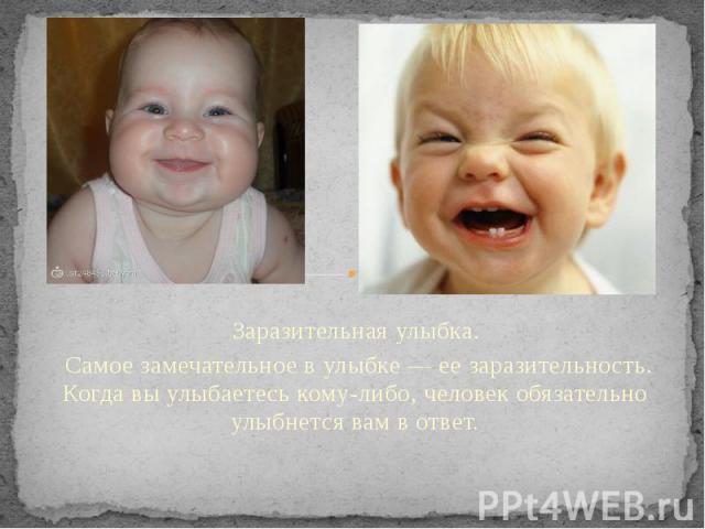 Заразительная улыбка. Самое замечательное в улыбке — ее заразительность. Когда вы улыбаетесь кому-либо, человек обязательно улыбнется вам в ответ.