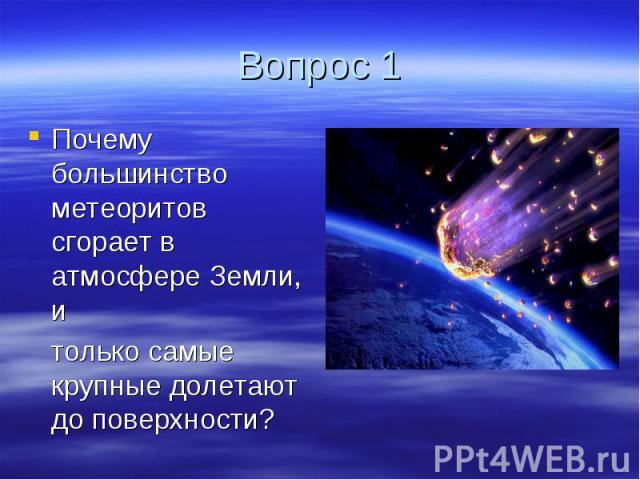 Вопрос 1 Почему большинство метеоритов сгорает в атмосфере Земли, и только самые крупные долетают до поверхности?