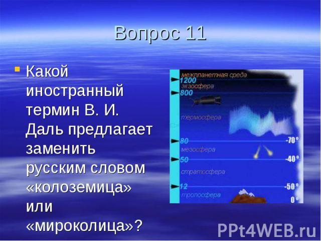 Вопрос 11 Какой иностранный термин В. И. Даль предлагает заменить русским словом «колоземица» или «мироколица»?