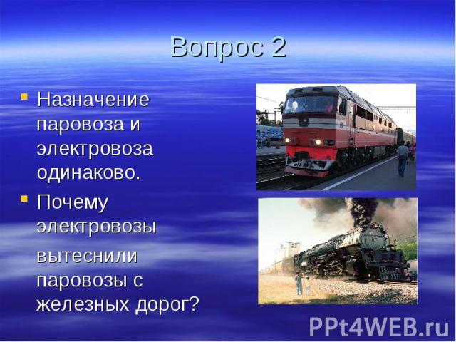 Вопрос 2 Назначение паровоза и электровоза одинаково. Почему электровозы вытеснили паровозы с железных дорог?