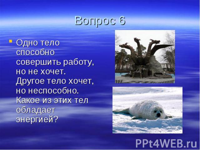 Вопрос 6 Одно тело способно совершить работу, но не хочет. Другое тело хочет, но неспособно. Какое из этих тел обладает энергией?