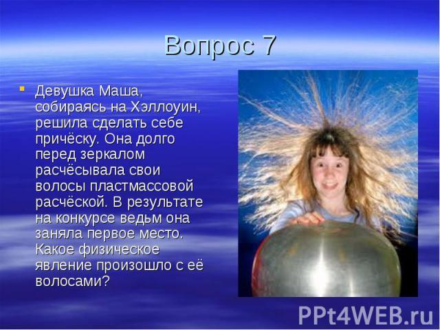 Вопрос 7 Девушка Маша, собираясь на Хэллоуин, решила сделать себе причёску. Она долго перед зеркалом расчёсывала свои волосы пластмассовой расчёской. В результате на конкурсе ведьм она заняла первое место. Какое физическое явление произошло с её волосами?