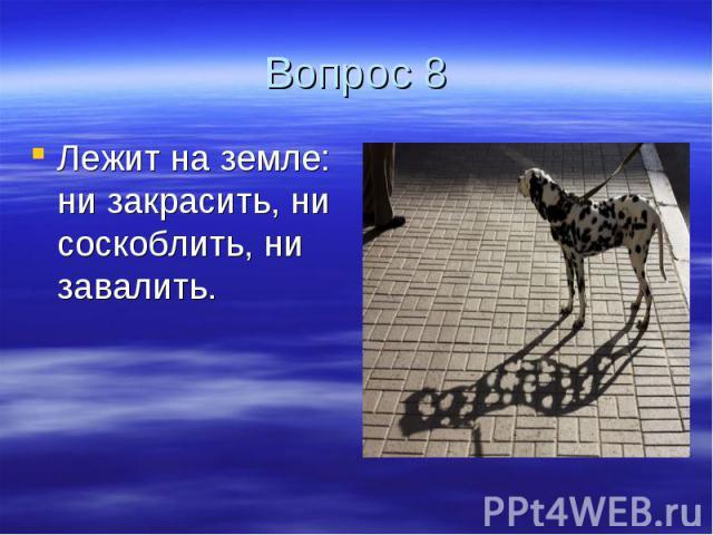 Вопрос 8 Лежит на земле: ни закрасить, ни соскоблить, ни завалить.