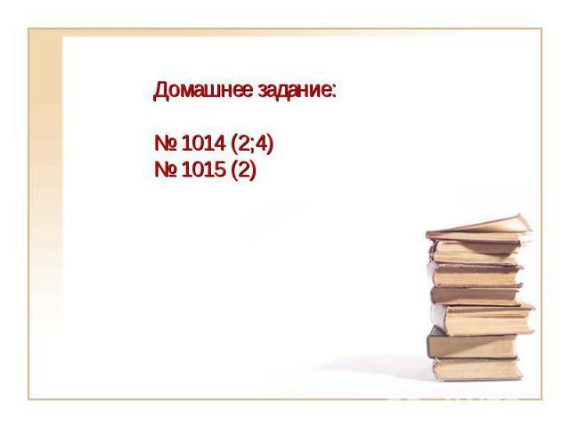 Домашнее задание:№ 1014 (2;4)№ 1015 (2)