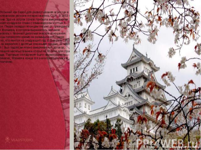 Японией как базой для развертывания агрессии в тихоокеанском регионе интересовались США. В 1853 г. В залив Эдо на остров Хонсю прибыла американская военная эскадра во главе с коммандором Мэттью К. Перри. Перри передал японцам письмо от президента СШ…