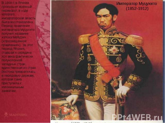 Император Муцухито (1852-1912)В 1868 г. в Японии произошел военный переворот, в ходе которого императорская власть была восстановлена. Период правления императора Муцухито получил название «эпоха Мейдзи» («просвещенное правление»). За этот период Яп…