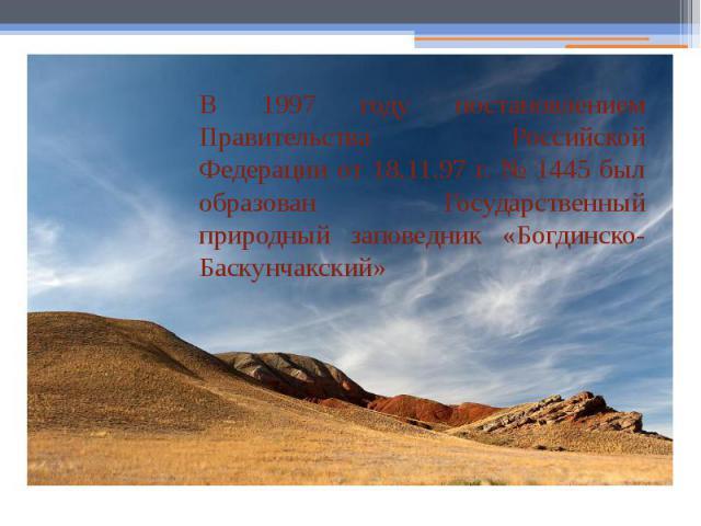 В 1997 году постановлением Правительства Российской Федерации от 18.11.97 г. № 1445 был образован Государственный природный заповедник «Богдинско-Баскунчакский»